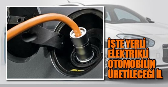 Yerli elektrikli otomobilin üretileceği il